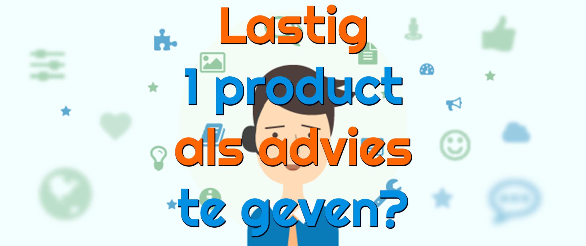 Waarom is het lastig om 1 product te geven bij advies?